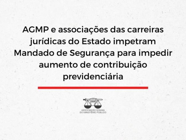 AGMP e associações das carreiras jurídicas do Estado impetram Mandado de Segurança para impedir aumento de contribuição previdenciária